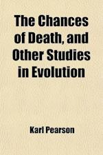 The Chances of Death, and Other Studies in Evolution (Volume 2); Woman as Witch. Ashiepattle. Kindred Group-Marriage. the German Passion-Play. Appendi af Karl Pearson