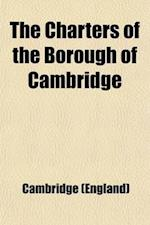 The Charters of the Borough of Cambridge; Ed. for the Council of the Borough of Cambridge and the Cambridge Antiquarian Society af Cambridge Antiquarian Society, Cambridge (England)