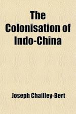 The Colonisation of Indo-China af Joseph Chailley-Bert