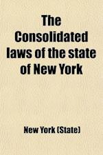 The Consolidated Laws of the State of New York, Prepared Pursuant to Laws 1904, Chapter 664 by the Board of Statutory Consolidation (Volume 1); Prepar af New York (State), New York