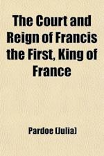 The Court and Reign of Francis the First, King of France (Volume 1) af Julia Pardoe, Miss Pardoe