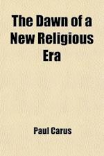 The Dawn of a New Religious Era; And Other Essays af Paul Carus