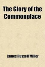 The Glory of the Commonplace; Parables and Illustrations from the Books of J. R. Miller af James Russell Miller