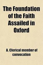 The Foundation of the Faith Assailed in Oxford; A Letter to His Grace the Archbishop of Canterbury, &C. &C. &C. Visitor of the af Henry William Wilberforce, A. Clerical Member of Convocation