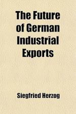 The Future of German Industrial Exports; Practical Suggestions for Safeguarding the Growth of German Export Activity in the Field of Manufactures Afte af Siegfried Herzog