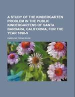 A Study of the Kindergarten Problem in the Public Kindergartens of Santa Barbara, California, for the Year 1898-9 af Caroline Frear Burk