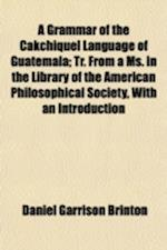 A   Grammar of the Cakchiquel Language of Guatemala; Tr. from a Ms. in the Library of the American Philosophical Society, with an Introduction and Add af Daniel Garrison Brinton