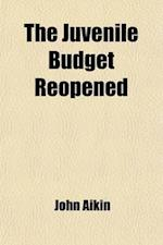 The Juvenile Budget Reopened (Volume 8); Being Further Selections from the Writings of John Aikin, with Copious Notes af John Aikin