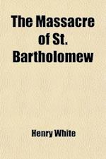 The Massacre of St. Bartholomew; Preceded by a History of the Religious Wars in the Reign of Charles IX af Henry White