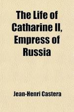 The Life of Catharine II, Empress of Russia; An Enlarged Translation from the French. with Seven Portraits Elegantly Engraved, and a Correct Map of th af Jean-Henri Castra, Jean-Henri Castera