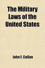 The Military Laws of the United States; Relating to the Army, Volunteers, Militia, and to Bounty Lands and Pensions from the Foundation of the Governm af John F. Callan, United States, United States
