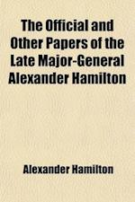 The Official and Other Papers of the Late Major-General Alexander Hamilton Volume 1; Comp. Chiefly from the Originals in the Possession of Mrs. Hamilt