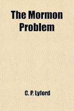 The Mormon Problem; An Appeal to the American People. with an Appendix, Containing Four Original Stories of Mormon Life, Founded Upon Fact, and a Grap af C. P. Lyford