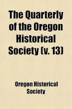 The Quarterly of the Oregon Historical Society (Volume 13) af Oregon Historical Society