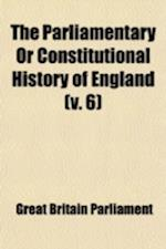The Parliamentary or Constitutional History of England (Volume 6); Being a Faithful Account of All the Most Remarkable Transactions in Parliament, fro af Great Britain Parliament