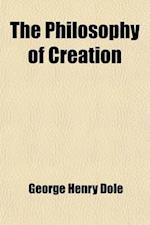 The Philosophy of Creation; The System of Philosophy from the Standpoint of the Christian and of the Word af George Henry Dole