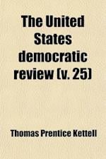 The United States Democratic Review (Volume 25) af Thomas Prentice Kettell