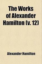 The Works of Alexander Hamilton (Volume 12)