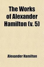 The Works of Alexander Hamilton (Volume 5); Cabinet Papers [Contin.] 1794-1795. [Miscellanies, 1794-1795] Military Papers. 1798-1800. Correspondence [
