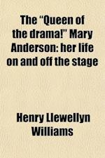 The Queen of the Drama! Mary Anderson; Her Life on and Off the Stage. Together with Select Recitations from All the Great Plays in Which She Has Delig af Henry Llewellyn Williams