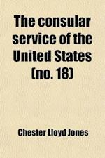 The Consular Service of the United States (Volume 18); Its History and Activities af Chester Lloyd Jones