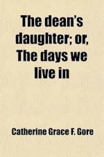 The Dean's Daughter; Or, the Days We Live in af Catherine Grace Frances Gore