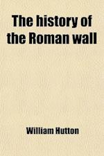 The History of the Roman Wall; Which Crosses the Island of Britain, from the German Ocean to the Irish Sea, Describing Its Antient State, and Its Appe af William Hutton