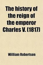 The History of the Reign of the Emperor Charles V; From the Subversion of the Roman Empire, to the Beginning of the Sixteenth Century af William Robertson