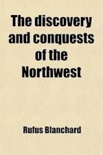 The Discovery and Conquests of the Northwest; Including the Early History of Chicago, Detroit, Vincennes, St. Louis, Ft. Wayne, Prairie Du Chien, Mari af Rufus Blanchard