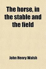 The Horse, in the Stable and the Field; His Management in Health and Disease af John Henry Walsh