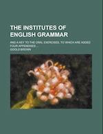 The Institutes of English Grammar; And a Key to the Oral Exercises, to Which Are Added Four Appendixes ... af Goold Brown