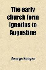 The Early Church Form Ignatius to Augustine af George Hodges