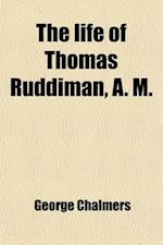 The Life of Thomas Ruddiman, A. M.; The Keeper, for Almost Fifty Years, of the Library Belonging to the Faculty of Advocates at Edinburgh to Which Are af George Chalmers