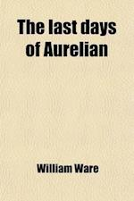 The Last Days of Aurelian; Or, the Nazarenes of Rome. by the Author of 'Zenobia, Queen of the East'. af William Ware