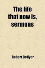 The Life That Now Is, Sermons af Robert Collyer