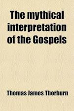 The Mythical Interpretation of the Gospels (Volume 7); Critical Studies in the Historic Narratives af Thomas James Thorburn