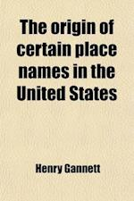 The Origin of Certain Place Names in the United States (Volume 258) af Henry Gannett
