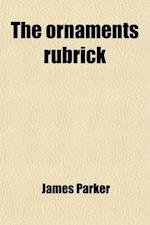 The Ornaments Rubrick; Its History and Meaning. Papers Contributed to the Penny Post, Re-Arranged, with Additions and Corrections. Its History and Mea af James Parker