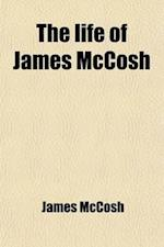 The Life of James McCosh; A Record Chiefly Autobiographical af James Mccosh