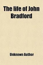 The Life of John Bradford; Prebendary of St. Paul's Martyred in Smithfield, July 1, 1555 af Unknown Author, John Bradford