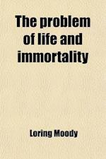 The Problem of Life and Immortality; An Inquiry Into the Origin, Composition, and Destiny of Man, a Lecture Delivered Before the Boston Young Men's Ch af Loring Moody