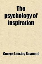 The Psychology of Inspiration; An Attempt to Distinguish Religious from Scientific Truth and to Harmonize Christianity with Modern Thought af George Lansing Raymond