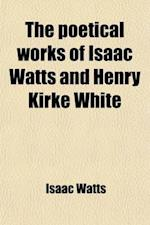 The Poetical Works of Isaac Watts and Henry Kirke White (Volume 63) af Isaac Watts