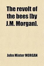 The Revolt of the Bees [By J.M. Morgan]. af John Minter Morgan