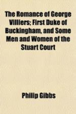 The Romance of George Villiers; First Duke of Buckingham, and Some Men and Women of the Stuart Court af Philip Gibbs