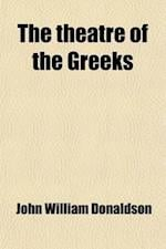 The Theatre of the Greeks; A Series of Papers Relating to the History and Criticism of the Greek Drama af John William Donaldson
