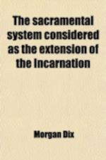 The Sacramental System Considered as the Extension of the Incarnation af Morgan Dix