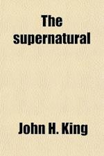The Supernatural (Volume 2); Its Origin, Nature and Evolution af John H. King