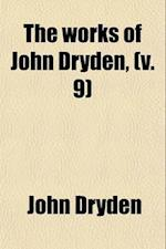The Works of John Dryden (Volume 9); Now First Collected