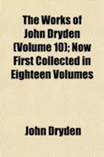 The Works of John Dryden Volume 10; Now First Collected in Eighteen Volumes